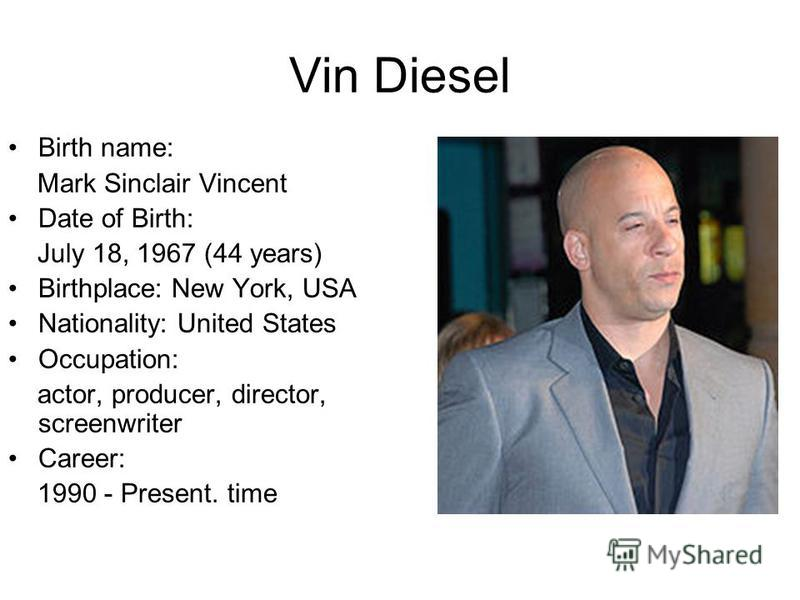Vin Diesel Birth name: Mark Sinclair Vincent Date of Birth: July 18, 1967 (44 years) Birthplace: New York, USA Nationality: United States Occupation: actor, producer, director, screenwriter Career: 1990 - Present. time