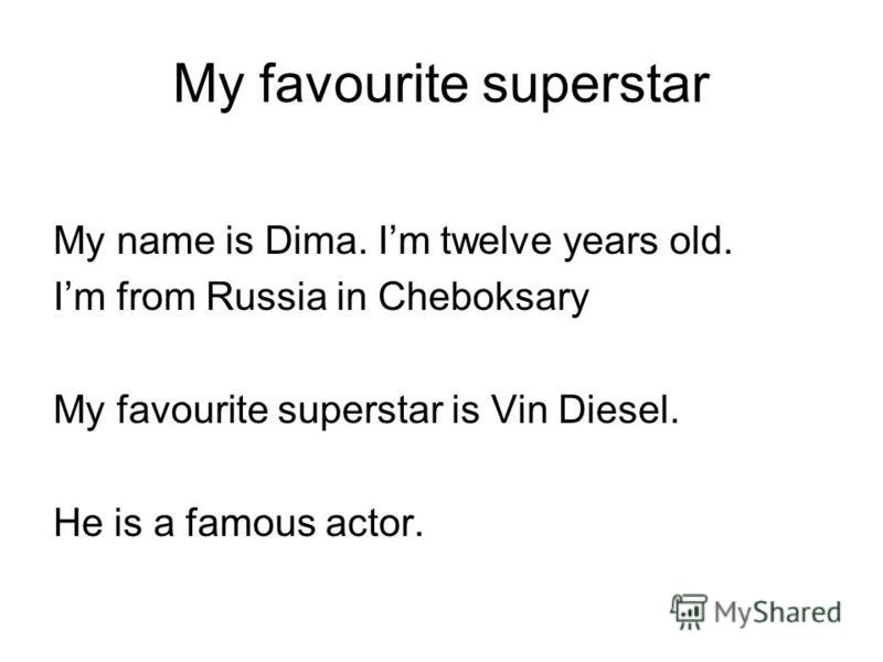 My favourite superstar My name is Dima. Im twelve years old. Im from Russia in Cheboksary My favourite superstar is Vin Diesel. He is a famous actor.