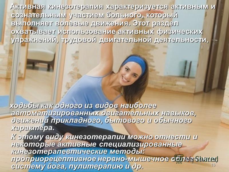 Активная кинезотерапия характеризуется активным и сознательным участием больного, который выполняет волевые движения. Этот раздел охватывает использование активных физических упражнений, трудовой двигательной деятельности, Активная кинезотерапия хара