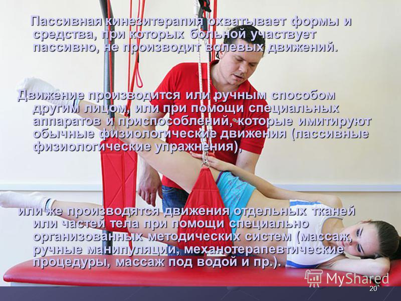 Пассивная кинезитерапия охватывает формы и средства, при которых больной участвует пассивно, не производит волевых движений. Пассивная кинезитерапия охватывает формы и средства, при которых больной участвует пассивно, не производит волевых движений.