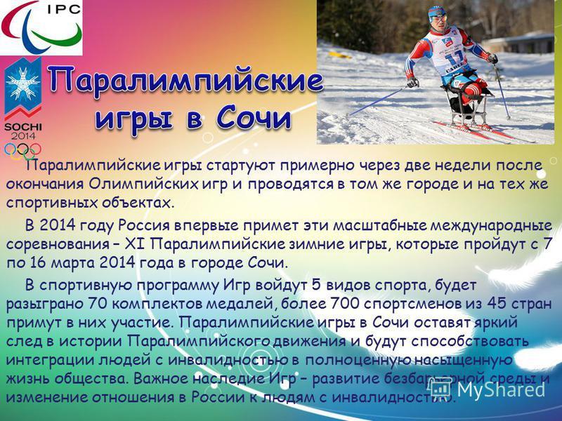 Паралимпийские игры стартуют примерно через две недели после окончания Олимпийских игр и проводятся в том же городе и на тех же спортивных объектах. В 2014 году Россия впервые примет эти масштабные международные соревнования – XI Паралимпийские зимни