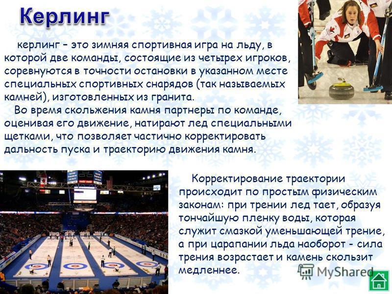 керлинг – это зимняя спортивная игра на льду, в которой две команды, состоящие из четырех игроков, соревнуются в точности остановки в указанном месте специальных спортивных снарядов (так называемых камней), изготовленных из гранита. Во время скольжен