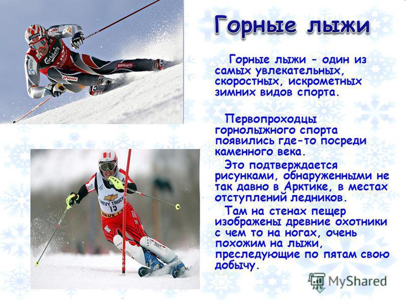 Горные лыжи - один из самых увлекательных, скоростных, искрометных зимних видов спорта. Первопроходцы горнолыжного спорта появились где-то посреди каменного века. Это подтверждается рисунками, обнаруженными не так давно в Арктике, в местах отступлени