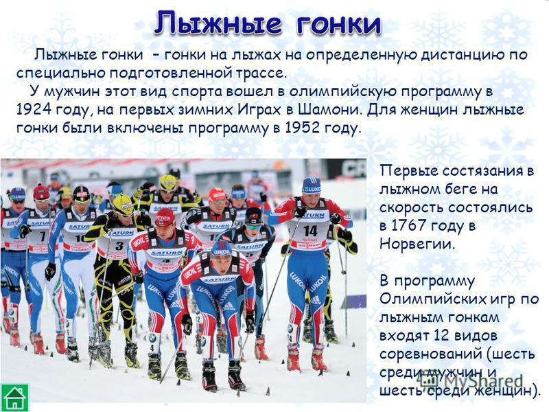 Лыжные гонки – гонки на лыжах на определенную дистанцию по специально подготовленной трассе. У мужчин этот вид спорта вошел в олимпийскую программу в 1924 году, на первых зимних Играх в Шамони. Для женщин лыжные гонки были включены программу в 1952 г