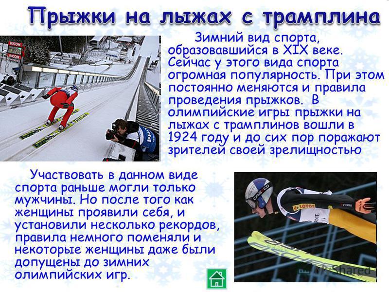 Зимний вид спорта, образовавшийся в XIX веке. Сейчас у этого вида спорта огромная популярность. При этом постоянно меняются и правила проведения прыжков. В олимпийские игры прыжки на лыжах с трамплинов вошли в 1924 году и до сих пор поражают зрителей