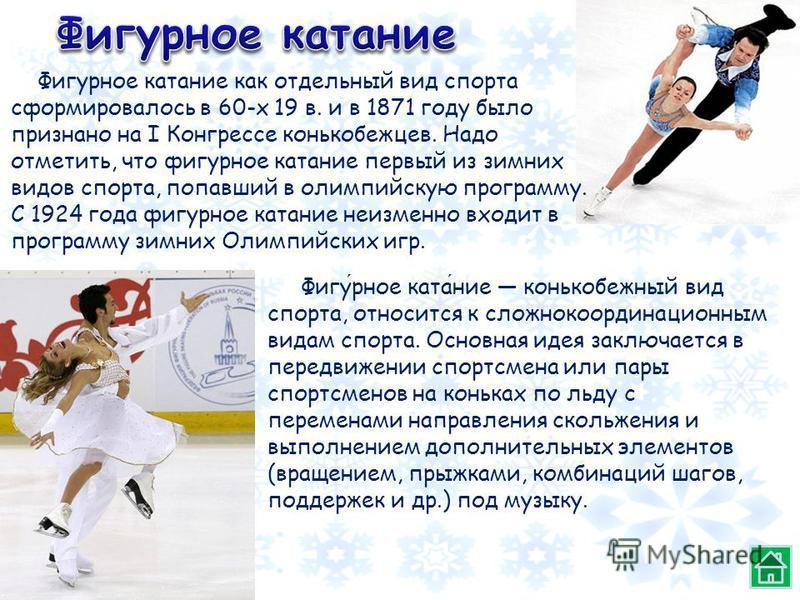 Фигурное катание конькобежный вид спорта, относится к сложно координационным видам спорта. Основная идея заключается в передвижении спортсмена или пары спортсменов на коньках по льду с переменами направления скольжения и выполнением дополнительных эл