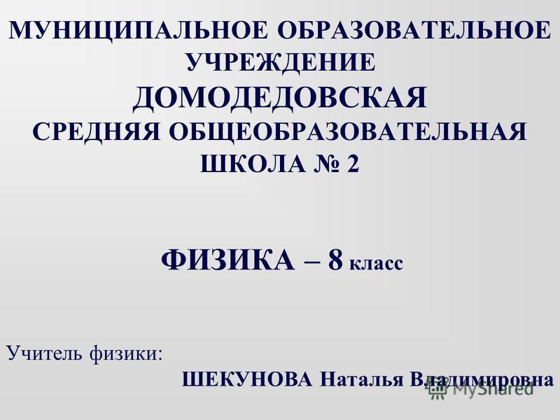 МУНИЦИПАЛЬНОЕ ОБРАЗОВАТЕЛЬНОЕ УЧРЕЖДЕНИЕ ДОМОДЕДОВСКАЯ СРЕДНЯЯ ОБЩЕОБРАЗОВАТЕЛЬНАЯ ШКОЛА 2 ФИЗИКА – 8 класс Учитель физики: ШЕКУНОВА Наталья Владимировна