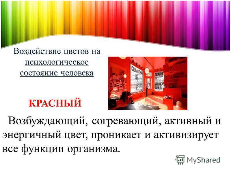 Воздействие цветов на психологическое состояние человека Возбуждающий, согревающий, активный и энергичный цвет, проникает и активизирует все функции организма. КРАСНЫЙ