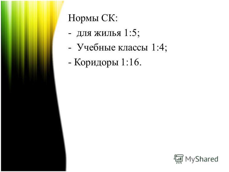Нормы СК: -для жилья 1:5; -Учебные классы 1:4; - Коридоры 1:16.