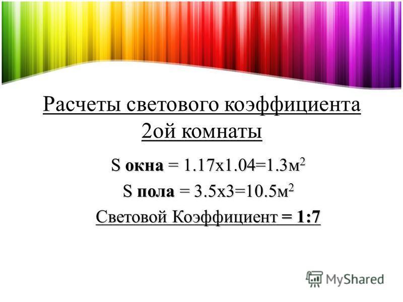 S окна = 1.17x1.04=1.3 м 2 S пола = 3.5x3=10.5 м 2 Световой Коэффициент = 1:7 Расчеты светового коэффициента 2 ой комнаты