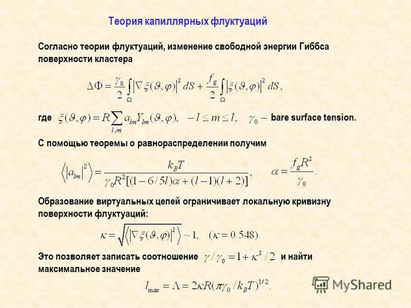 Согласно теории флуктуаций, изменение свободной энергии Гиббса поверхности кластера где С помощью теоремы о равнораспределении получим Теория капиллярных флуктуаций Образование виртуальных цепей ограничивает локальную кривизну поверхности флуктуаций: