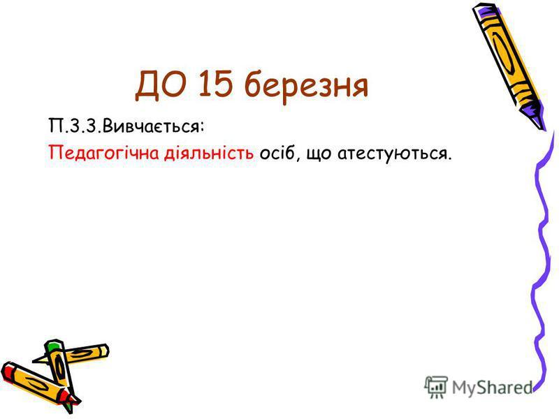 ДО 15 березня П.3.3.Вивчається: Педагогічна діяльність осіб, що атестуються.