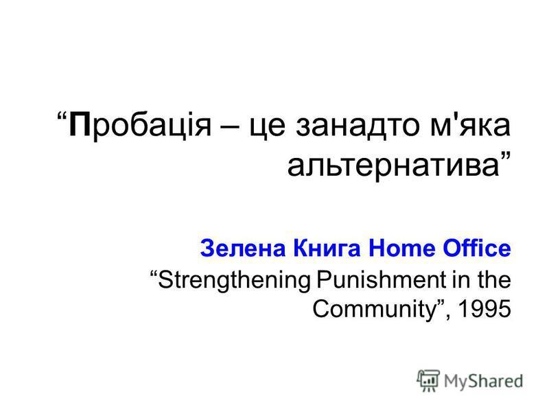 Пробація – це занадто м'яка альтернатива Зелена Книга Home OfficeStrengthening Punishment in the Community, 1995