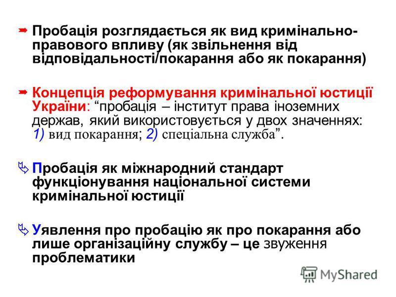 Пробація розглядається як вид кримінально- правового впливу (як звільнення від відповідальності/покарання або як покарання) Концепція реформування кримінальної юстиції України: пробація – інститут права іноземних держав, який використовується у двох