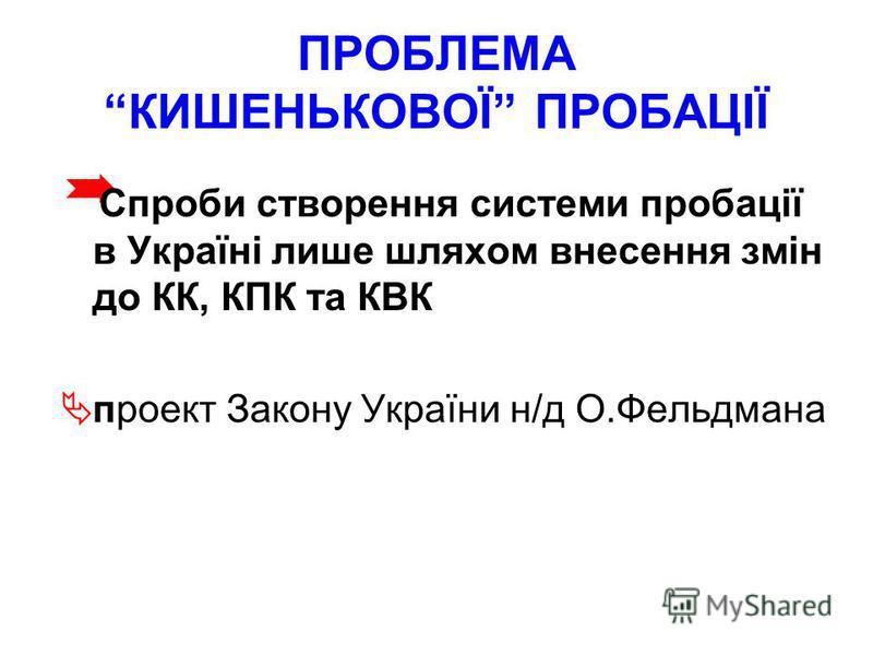 ПРОБЛЕМА КИШЕНЬКОВОЇ ПРОБАЦІЇ Спроби створення системи пробації в Україні лише шляхом внесення змін до КК, КПК та КВК проект Закону України н/д О.Фельдмана