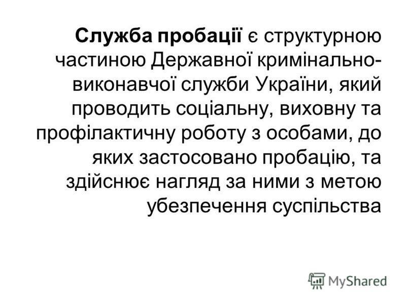 Служба пробації є структурною частиною Державної кримінально- виконавчої служби України, який проводить соціальну, виховну та профілактичну роботу з особами, до яких застосовано пробацію, та здійснює нагляд за ними з метою убезпечення суспільства