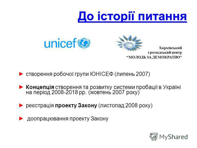 До історії питання створення робочої групи ЮНІСЕФ (липень 2007) Концепція створення та розвитку системи пробації в Україні на період 2008-2018 рр. (жовтень 2007 року) реєстрація проекту Закону (листопад 2008 року) доопрацювання проекту Закону Харківс