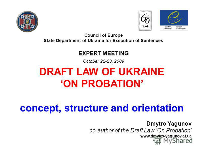 Council of Europe State Department of Ukraine for Execution of Sentences EXPERT MEETING October 22-23, 2009 DRAFT LAW OF UKRAINE ON PROBATION concept, structure and orientation www.dmytro-yagunov.at.ua Dmytro Yagunov co-author of the Draft Law On Pro
