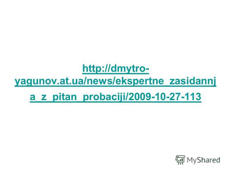 http://dmytro- yagunov.at.ua/news/ekspertne_zasidannj a_z_pitan_probaciji/2009-10-27-113