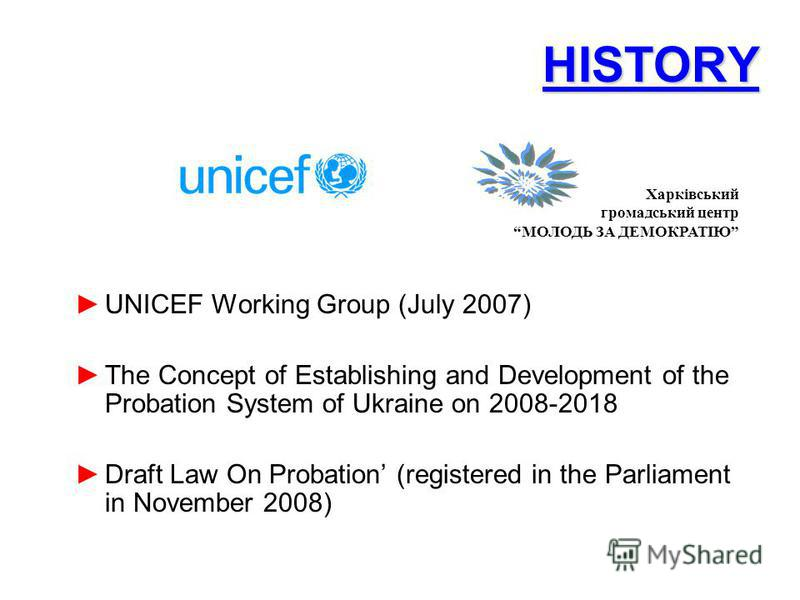 HISTORY UNICEF Working Group (July 2007) The Concept of Establishing and Development of the Probation System of Ukraine on 2008-2018 Draft Law On Probation (registered in the Parliament in November 2008) Харківський громадський центр МОЛОДЬ ЗА ДЕМОКР