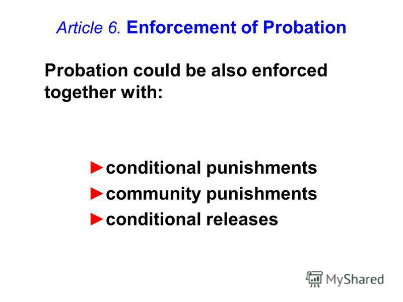 Article 6. Enforcement of Probation conditional punishments community punishments conditional releases Probation could be also enforced together with: