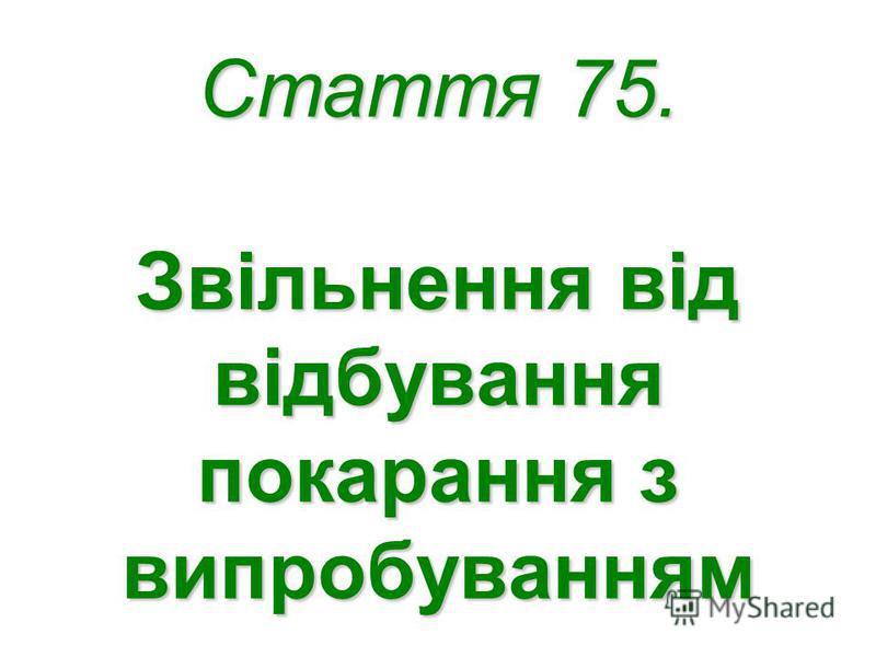 Стаття 75. Звільнення від відбування покарання з випробуванням