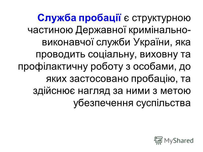 Служба пробації є структурною частиною Державної кримінально- виконавчої служби України, яка проводить соціальну, виховну та профілактичну роботу з особами, до яких застосовано пробацію, та здійснює нагляд за ними з метою убезпечення суспільства