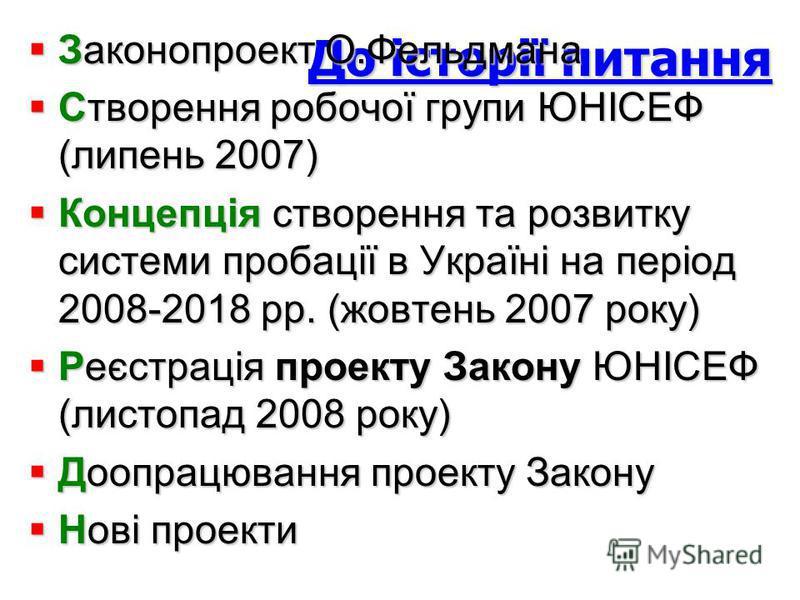 До історії питання Законопроект О.Фельдмана Законопроект О.Фельдмана Створення робочої групи ЮНІСЕФ (липень 2007) Створення робочої групи ЮНІСЕФ (липень 2007) Концепція створення та розвитку системи пробації в Україні на період 2008-2018 рр. (жовтень
