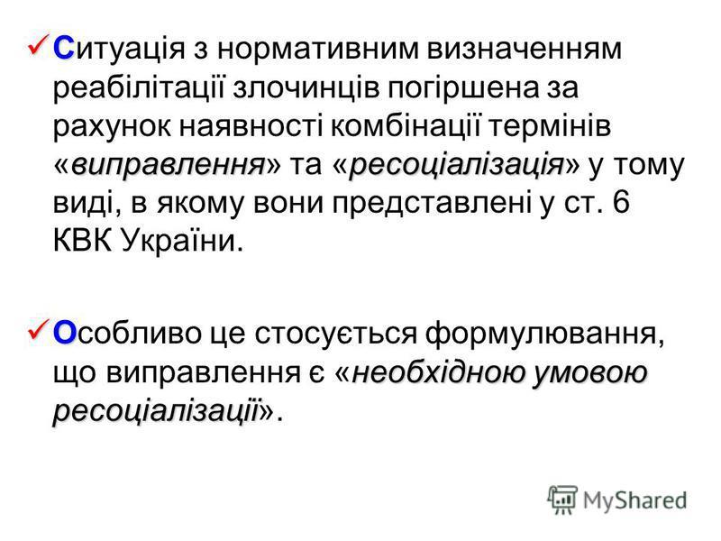 С виправленняресоціалізація Ситуація з нормативним визначенням реабілітації злочинців погіршена за рахунок наявності комбінації термінів «виправлення» та «ресоціалізація» у тому виді, в якому вони представлені у ст. 6 КВК України. О необхідною умовою