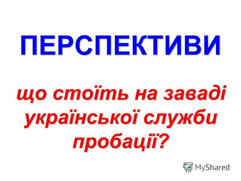 ПЕРСПЕКТИВИ що стоїть на заваді української служби пробації?