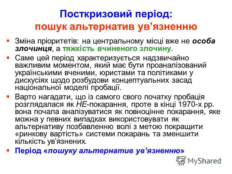 Посткризовий період: пошук альтернатив увязненню Зміна пріоритетів: на центральному місці вже не особа злочинця, а тяжкість вчиненого злочину. Саме цей період характеризується надзвичайно важливим моментом, який має бути проаналізований українськими