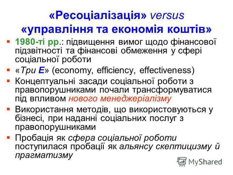 «Ресоціалізація» versus «управління та економія коштів» 1980-ті рр.: підвищення вимог щодо фінансової підзвітності та фінансові обмеження у сфері соціальної роботи «Три Е» (economy, efficiency, effectiveness) Концептуальні засади соціальної роботи з
