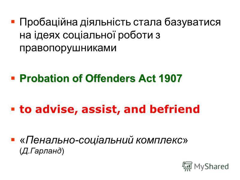Пробаційна діяльність стала базуватися на ідеях соціальної роботи з правопорушниками Probation of Offenders Act 1907 Probation of Offenders Act 1907 to advise, assist, and befriend «Пенально-соціальний комплекс» (Д.Гарланд)
