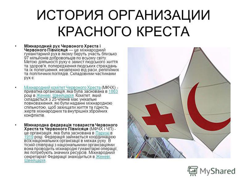 ИСТОРИЯ ОРГАНИЗАЦИИ КРАСНОГО КРЕСТА Міжнародний рух Червоного Хреста і Червоного Півмісяця це міжнародний гуманітарний рух в якому беруть участь близько 97 мільйонів добровольців по всьому світу. Метою діяльності руху є захист людського життя та здор