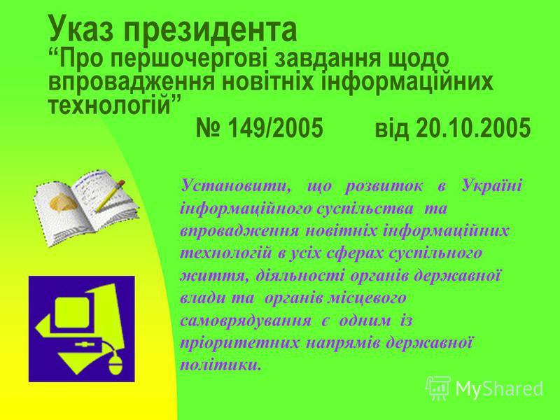 Указ президента Про першочергові завдання щодо впровадження новітніх інформаційних технологій 149/2005 від 20.10.2005 Установити, що розвиток в Україні інформаційного суспільства та впровадження новітніх інформаційних технологій в усіх сферах суспіль