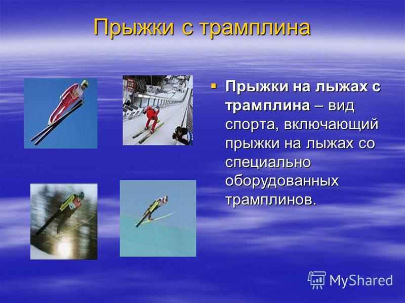 Прыжки с трамплина Прыжки на лыжах с трамплина – вид спорта, включающий прыжки на лыжах со специально оборудованных трамплинов. Прыжки на лыжах с трамплина – вид спорта, включающий прыжки на лыжах со специально оборудованных трамплинов.