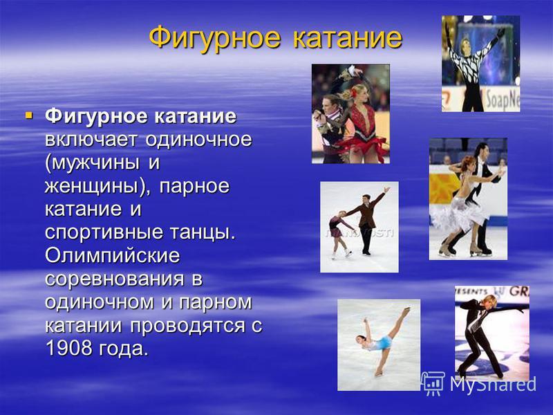 Фигурное катание Фигурное катание включает одиночное (мужчины и женщины), парное катание и спортивные танцы. Олимпийские соревнования в одиночном и парном катании проводятся с 1908 года. Фигурное катание включает одиночное (мужчины и женщины), парное