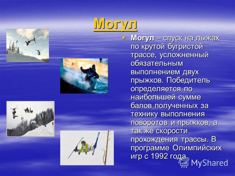 Могул Могул Могул Могул Могул – спуск на лыжах по крутой бугристой трассе, усложненный обязательным выполнением двух прыжков. Победитель определяется по наибольшей сумме балов полученных за технику выполнения поворотов и прыжков, а так же скорости пр