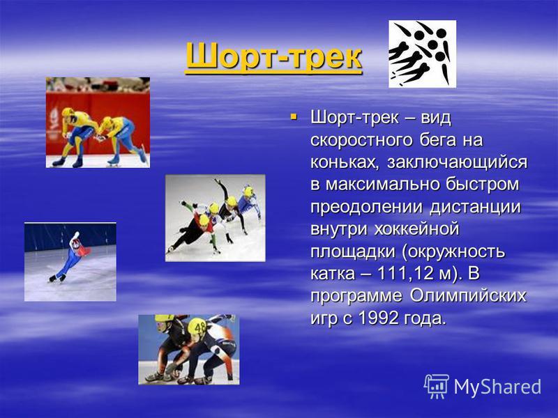 Шорт-трек Шорт-трек Шорт-трек Шорт-трек Шорт-трек – вид скоростного бега на коньках, заключающийся в максимально быстром преодолении дистанции внутри хоккейной площадки (окружность катка – 111,12 м). В программе Олимпийских игр с 1992 года. Шорт-трек