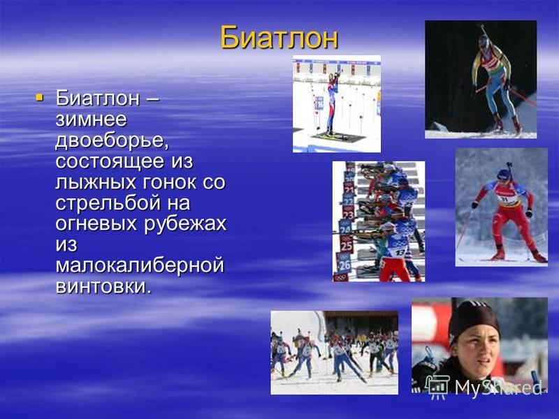 Биатлон Биатлон – зимнее двоеборье, состоящее из лыжных гонок со стрельбой на огневых рубежах из малокалиберной винтовки. Биатлон – зимнее двоеборье, состоящее из лыжных гонок со стрельбой на огневых рубежах из малокалиберной винтовки.