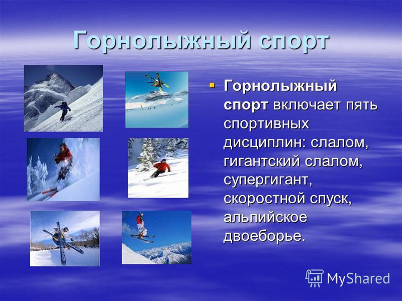 Горнолыжный спорт Горнолыжный спорт включает пять спортивных дисциплин: слалом, гигантский слалом, супергигант, скоростной спуск, альпийское двоеборье. Горнолыжный спорт включает пять спортивных дисциплин: слалом, гигантский слалом, супергигант, скор