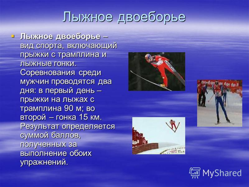 Лыжное двоеборье Лыжное двоеборье – вид спорта, включающий прыжки с трамплина и лыжные гонки. Соревнования среди мужчин проводятся два дня: в первый день – прыжки на лыжах с трамплина 90 м; во второй – гонка 15 км. Результат определяется суммой балло