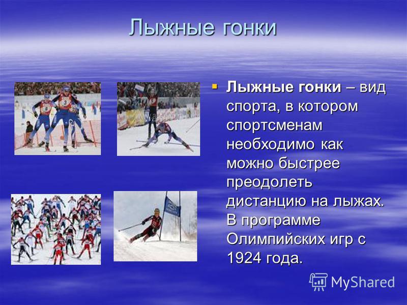 Лыжные гонки Лыжные гонки – вид спорта, в котором спортсменам необходимо как можно быстрее преодолеть дистанцию на лыжах. В программе Олимпийских игр с 1924 года. Лыжные гонки – вид спорта, в котором спортсменам необходимо как можно быстрее преодолет