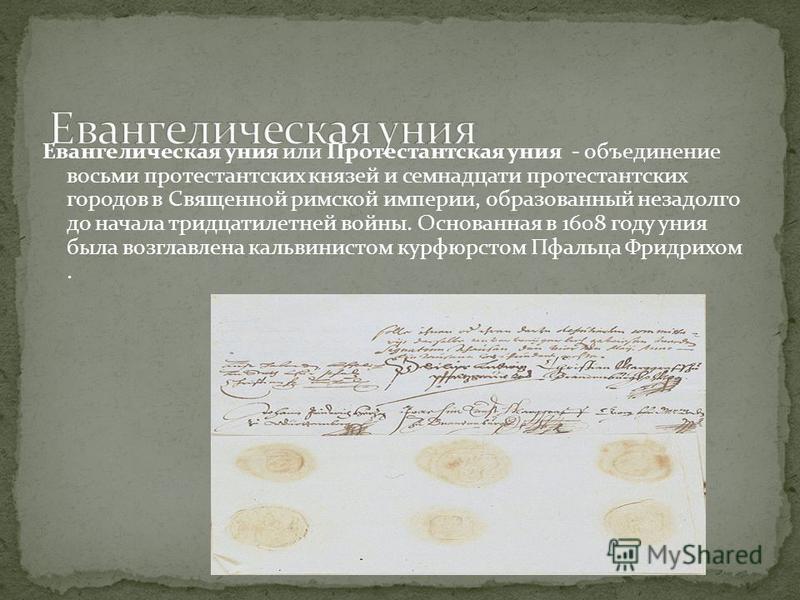Евангелическая уния или Протестантская уния - объединение восьми протестантских князей и семнадцати протестантских городов в Священной римской империи, образованный незадолго до начала тридцатилетней войны. Основанная в 1608 году уния была возглавлен