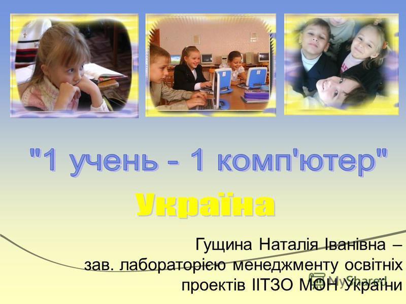 Гущина Наталія Іванівна – зав. лабораторією менеджменту освітніх проектів ІІТЗО МОН України