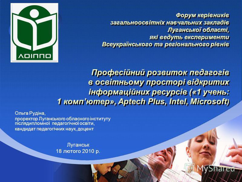 Company LOGO Форум керівників загальноосвітніх навчальних закладів Луганської області, які ведуть експерименти Всеукраїнського та регіонального рівнів Професійний розвиток педагогів в освітньому просторі відкритих інформаційних ресурсів («1 учень: 1