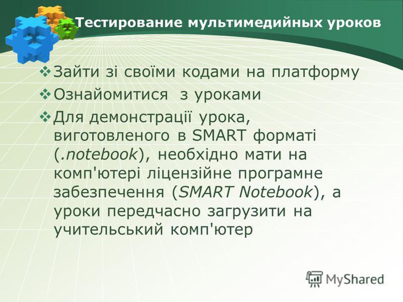 Тестирование мультимедийных уроков Зайти зі своїми кодами на платформу Ознайомитися з уроками Для демонстрації урока, виготовленого в SMART форматі (.notebook), необхідно мати на комп'ютері ліцензійне програмне забезпечення (SMART Notebook), а уроки