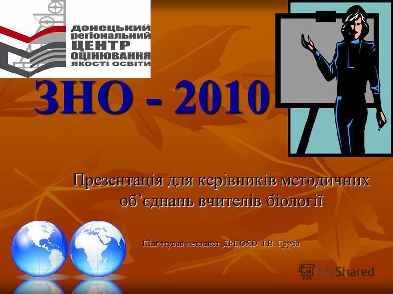 ЗНО - 2010 Презентація для керівників методичних обєднань вчителів біології Підготував методист ДРЦОЯО І.В. Груба