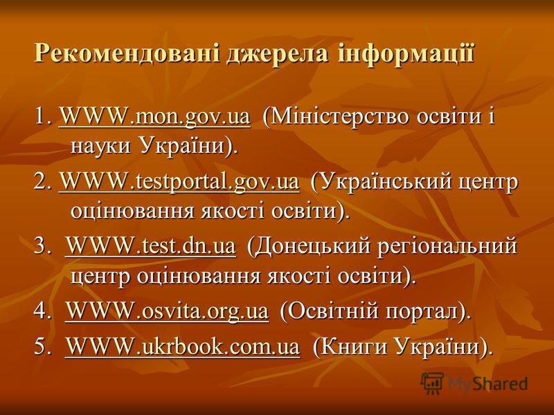 Рекомендовані джерела інформації 1. WWW.mon.gov.ua (Міністерство освіти і науки України). WWW.mon.gov.ua 2. WWW.testportal.gov.ua (Український центр оцінювання якості освіти). WWW.testportal.gov.uaWWW.testportal.gov.ua 3. WWW.test.dn.ua (Донецький ре