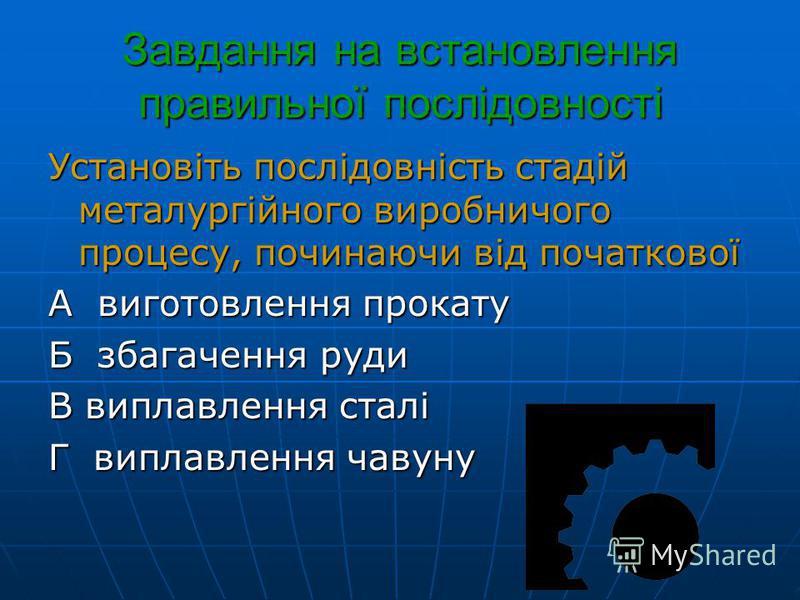 Завдання на встановлення правильної послідовності Установіть послідовність стадій металургійного виробничого процесу, починаючи від початкової А виготовлення прокату Б збагачення руди В виплавлення сталі Г виплавлення чавуну